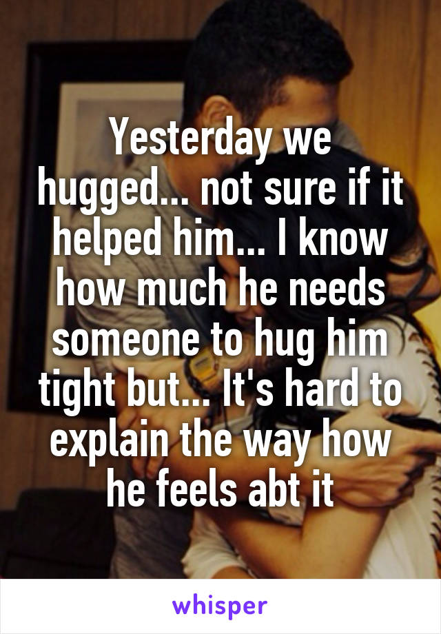 Yesterday we hugged... not sure if it helped him... I know how much he needs someone to hug him tight but... It's hard to explain the way how he feels abt it