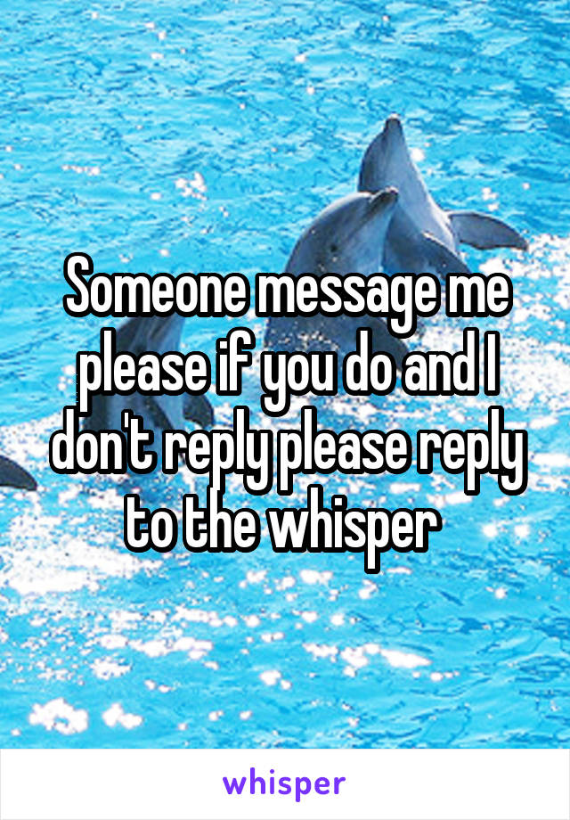 Someone message me please if you do and I don't reply please reply to the whisper