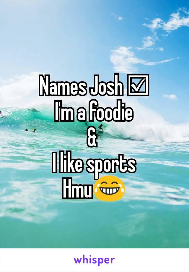 Names Josh ☑ I'm a foodie &  I like sports Hmu😂
