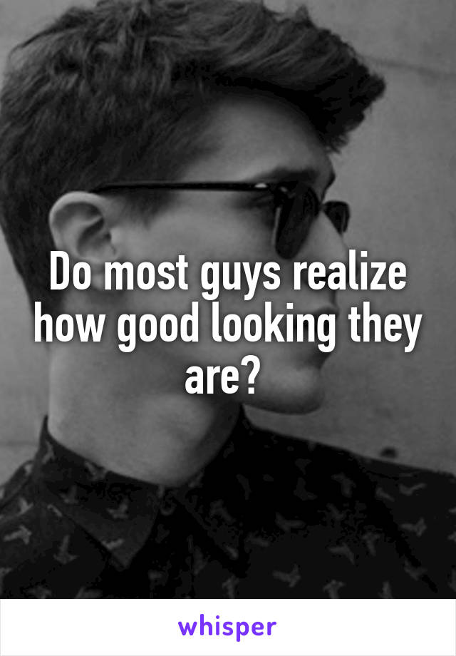 Do most guys realize how good looking they are?