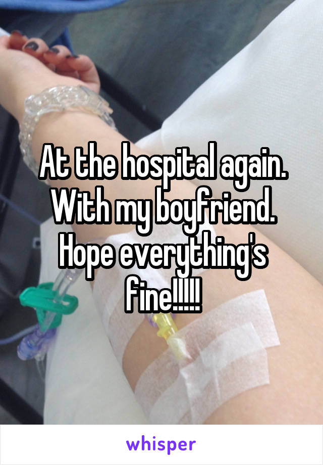 At the hospital again. With my boyfriend. Hope everything's fine!!!!!