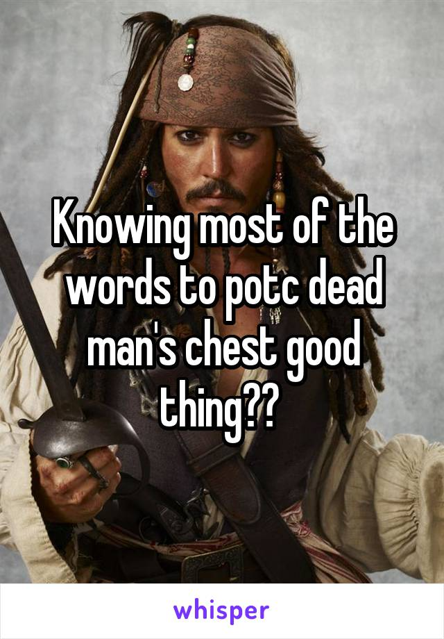 Knowing most of the words to potc dead man's chest good thing??