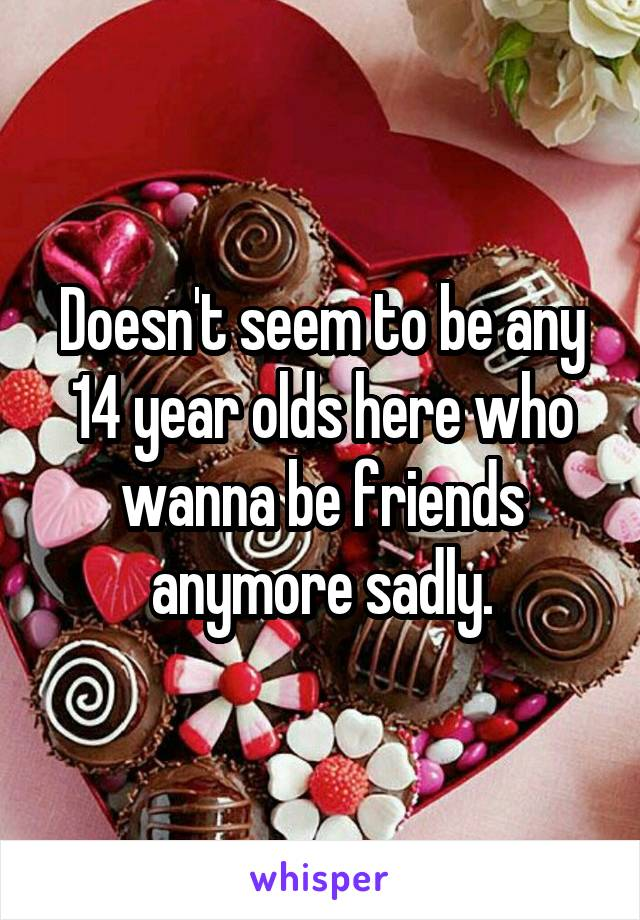 Doesn't seem to be any 14 year olds here who wanna be friends anymore sadly.