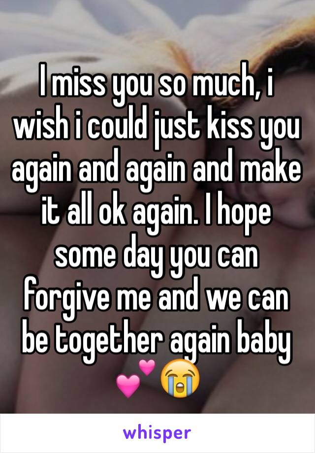I miss you so much, i wish i could just kiss you again and again and make it all ok again. I hope some day you can forgive me and we can be together again baby 💕😭