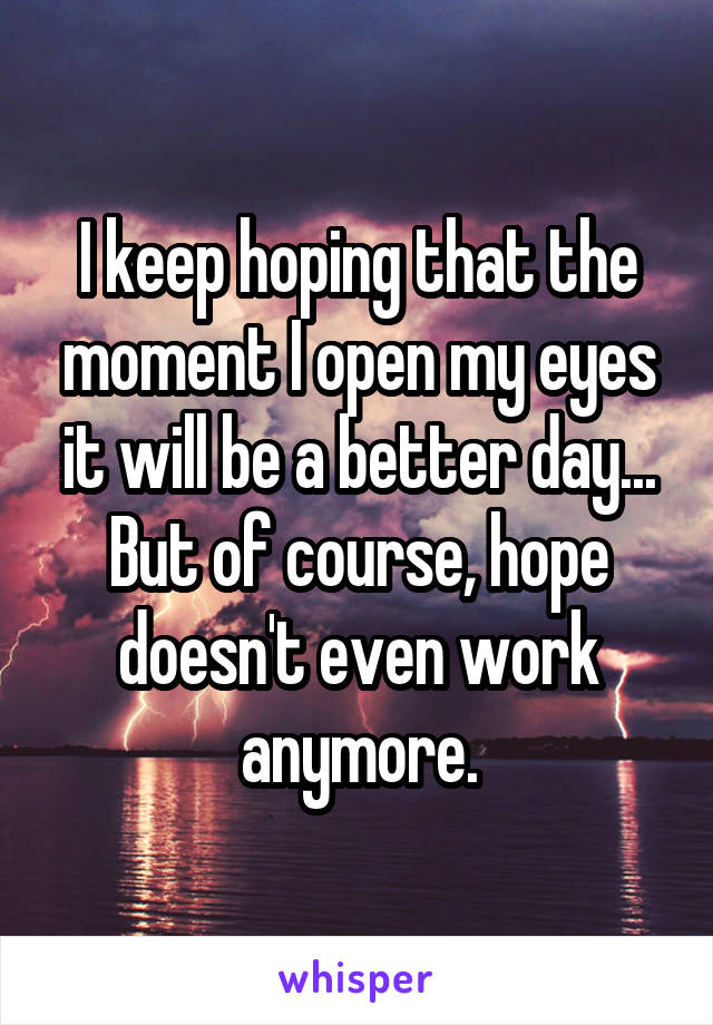 I keep hoping that the moment I open my eyes it will be a better day... But of course, hope doesn't even work anymore.