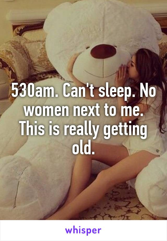 530am. Can't sleep. No women next to me. This is really getting old.