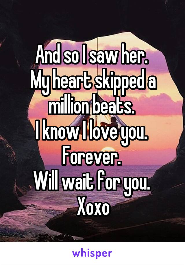 And so I saw her.  My heart skipped a million beats.  I know I love you.  Forever.  Will wait for you.  Xoxo