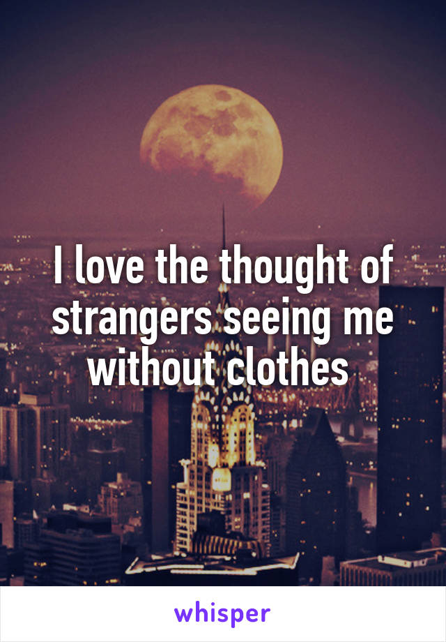 I love the thought of strangers seeing me without clothes