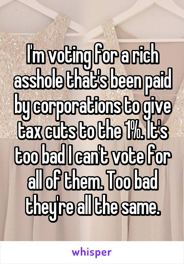 I'm voting for a rich asshole that's been paid by corporations to give tax cuts to the 1%. It's too bad I can't vote for all of them. Too bad they're all the same.