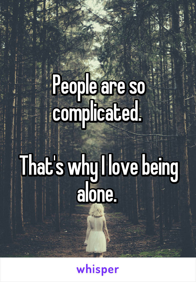 People are so complicated.   That's why I love being alone.