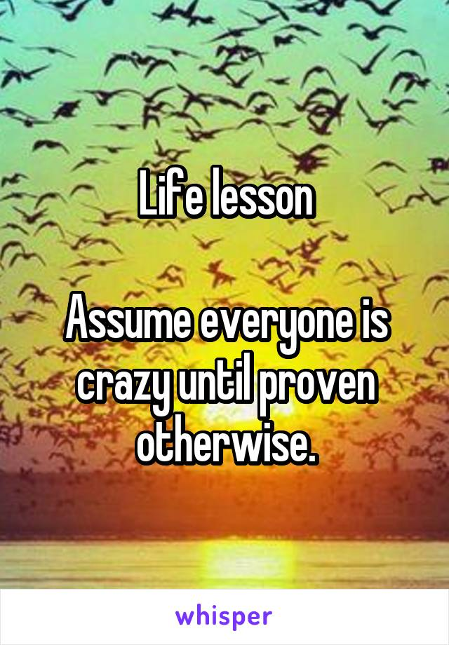 Life lesson  Assume everyone is crazy until proven otherwise.