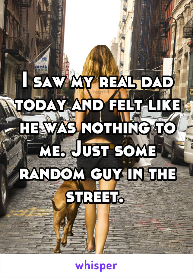 I saw my real dad today and felt like he was nothing to me. Just some random guy in the street.