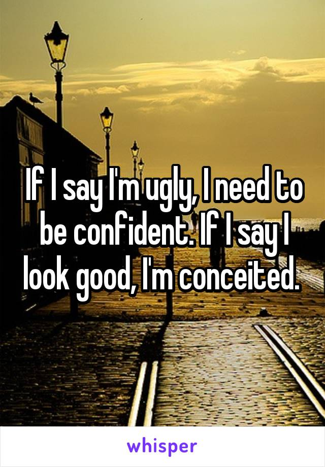 If I say I'm ugly, I need to be confident. If I say I look good, I'm conceited.