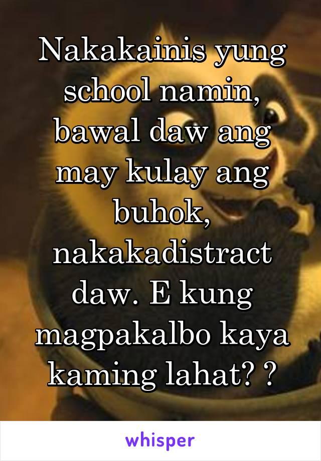 Nakakainis yung school namin, bawal daw ang may kulay ang buhok, nakakadistract daw. E kung magpakalbo kaya kaming lahat? 😂