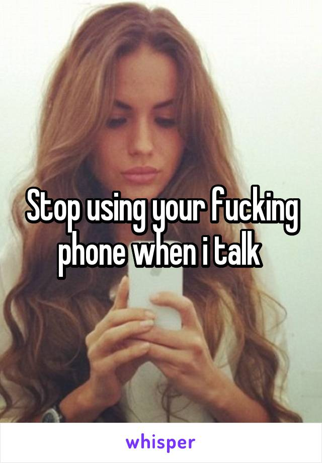 Stop using your fucking phone when i talk