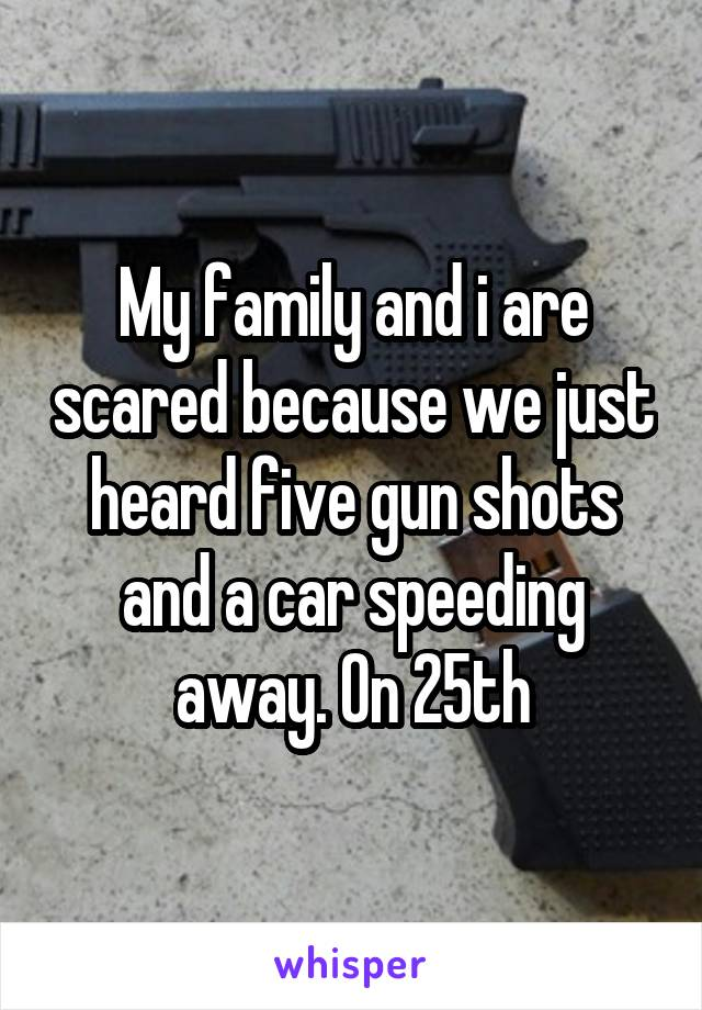 My family and i are scared because we just heard five gun shots and a car speeding away. On 25th