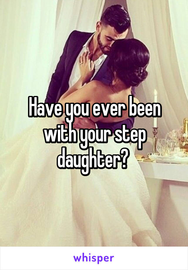 Have you ever been with your step daughter?