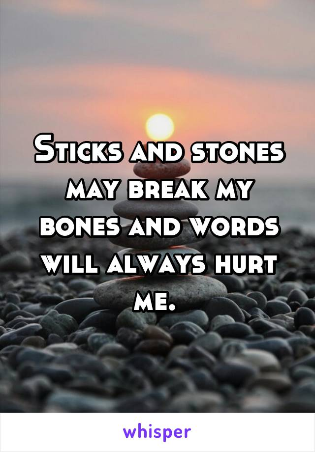 Sticks and stones may break my bones and words will always hurt me.