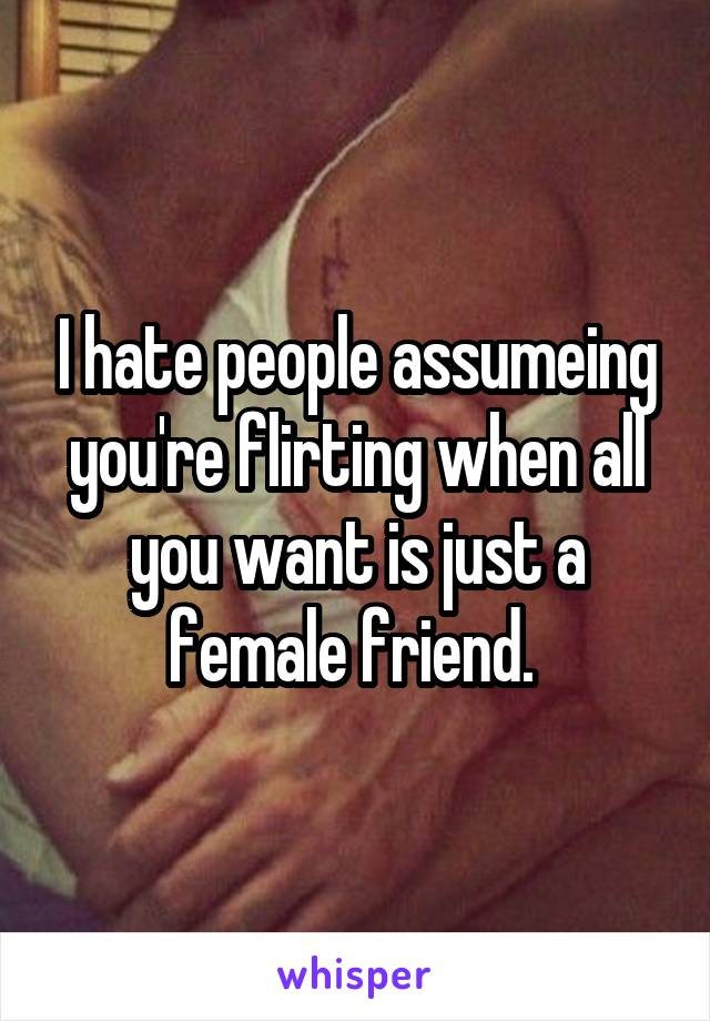 I hate people assumeing you're flirting when all you want is just a female friend.