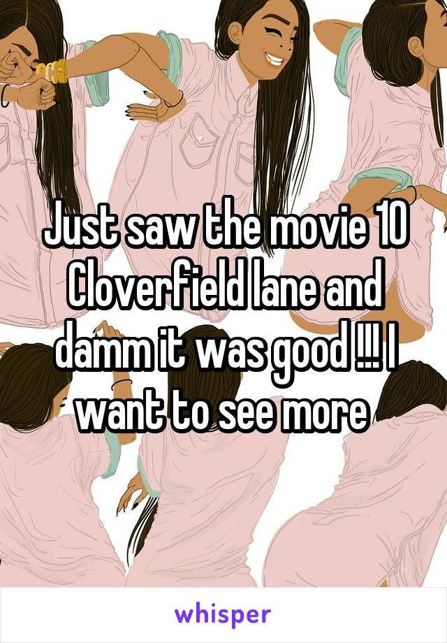 Just saw the movie 10 Cloverfield lane and damm it was good !!! I want to see more