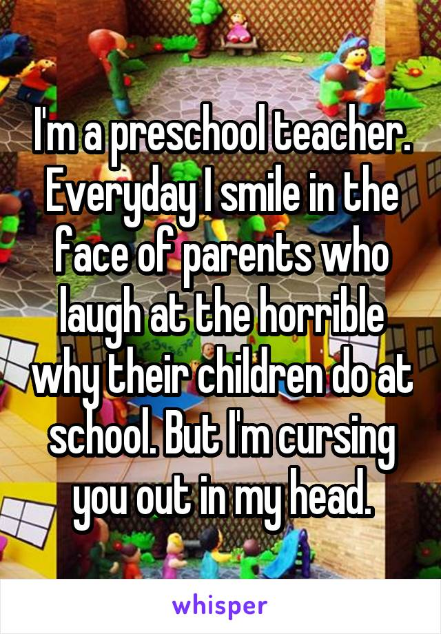 I'm a preschool teacher. Everyday I smile in the face of parents who laugh at the horrible why their children do at school. But I'm cursing you out in my head.