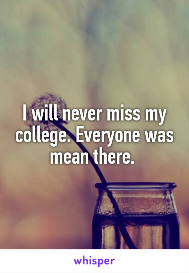 I will never miss my college. Everyone was mean there.
