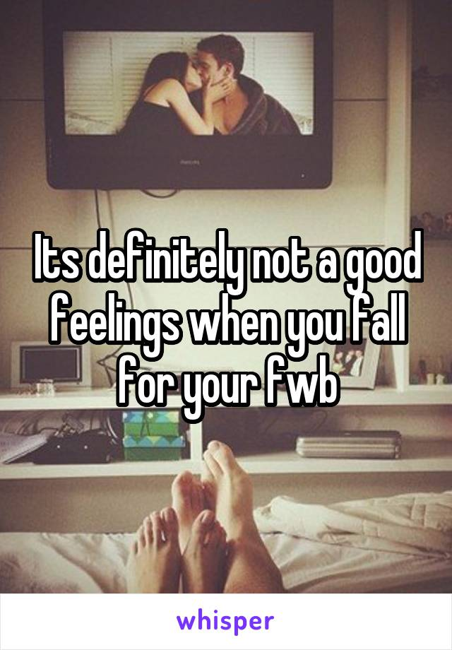 Its definitely not a good feelings when you fall for your fwb
