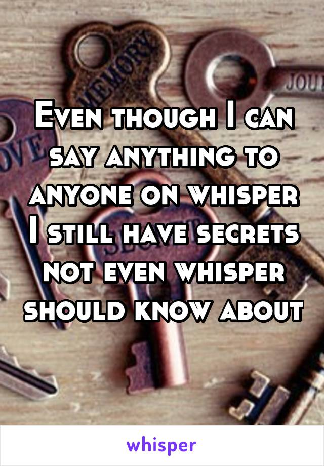 Even though I can say anything to anyone on whisper I still have secrets not even whisper should know about