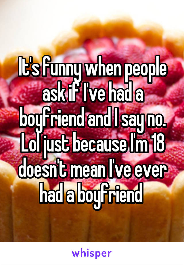 It's funny when people ask if I've had a boyfriend and I say no. Lol just because I'm 18 doesn't mean I've ever had a boyfriend