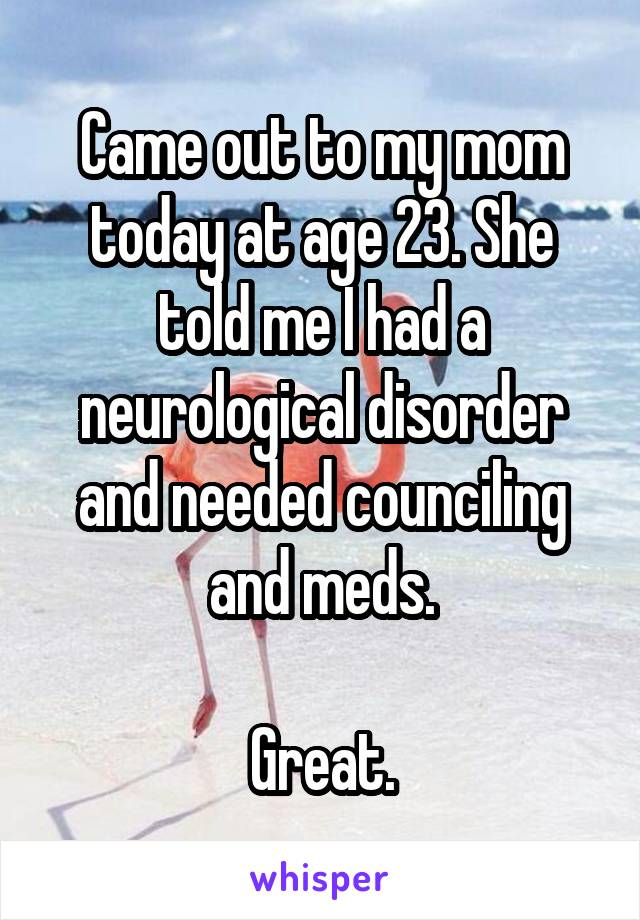 Came out to my mom today at age 23. She told me I had a neurological disorder and needed counciling and meds.  Great.
