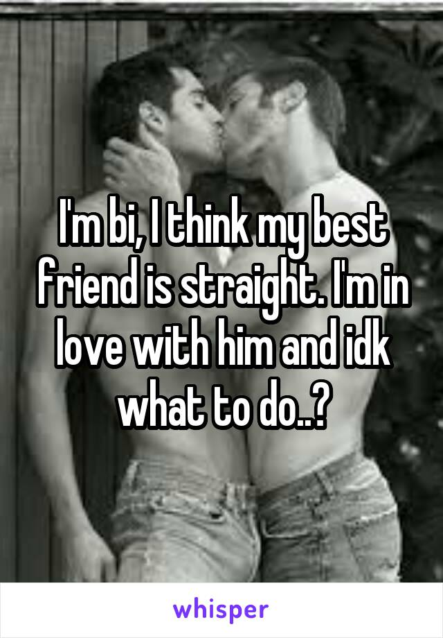 I'm bi, I think my best friend is straight. I'm in love with him and idk what to do..?