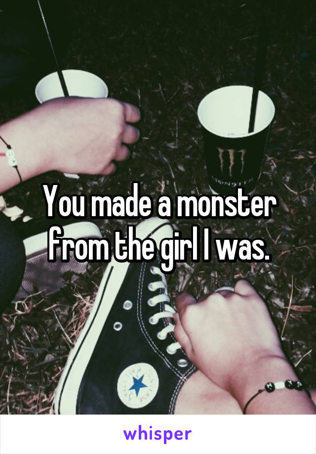 You made a monster from the girl I was.