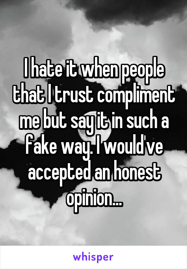 I hate it when people that I trust compliment me but say it in such a fake way. I would've accepted an honest opinion...