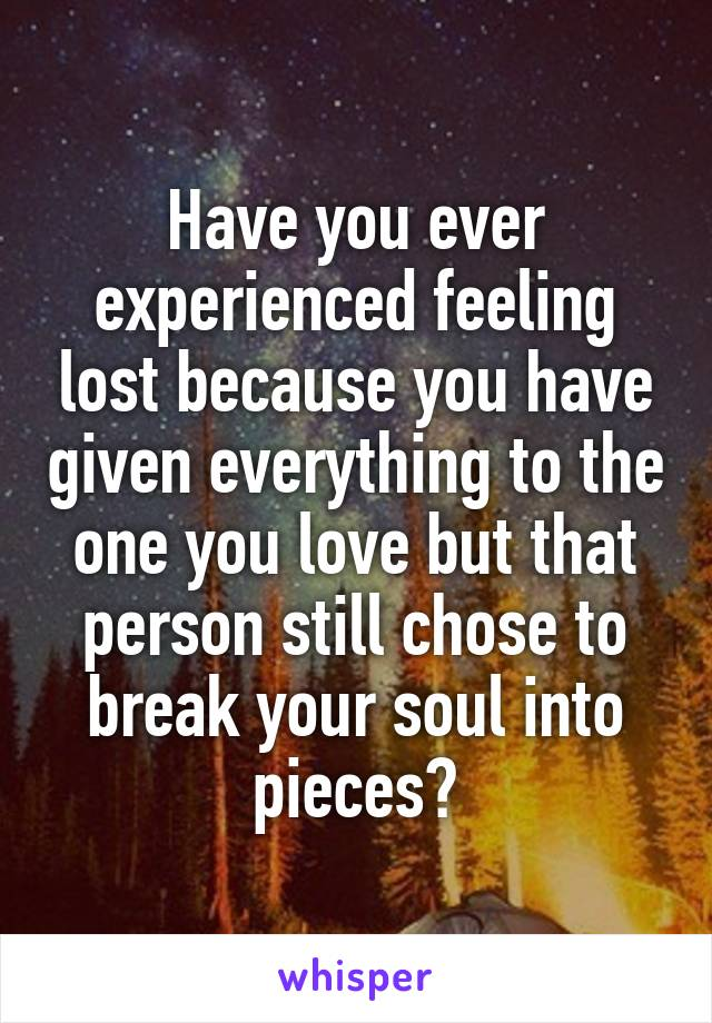 Have you ever experienced feeling lost because you have given everything to the one you love but that person still chose to break your soul into pieces?