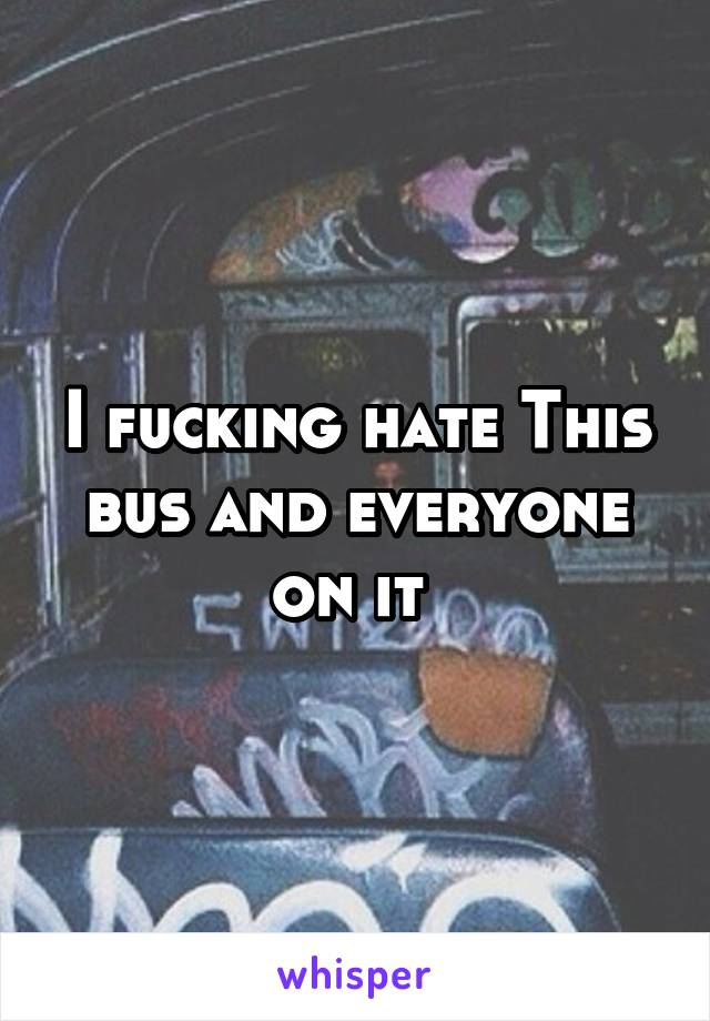 I fucking hate This bus and everyone on it