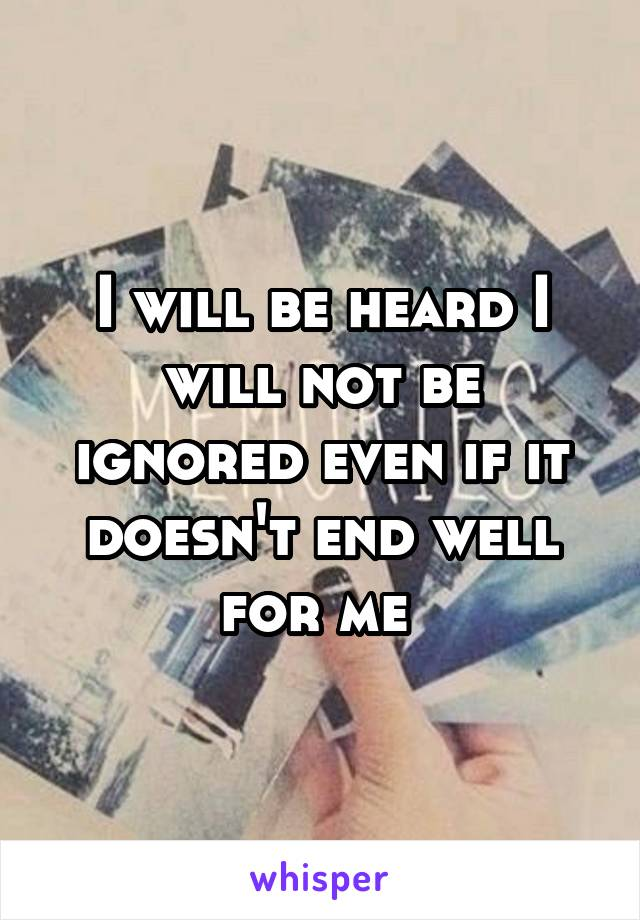 I will be heard I will not be ignored even if it doesn't end well for me