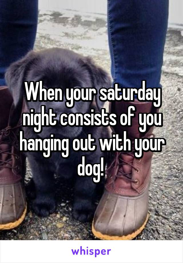 When your saturday night consists of you hanging out with your dog!