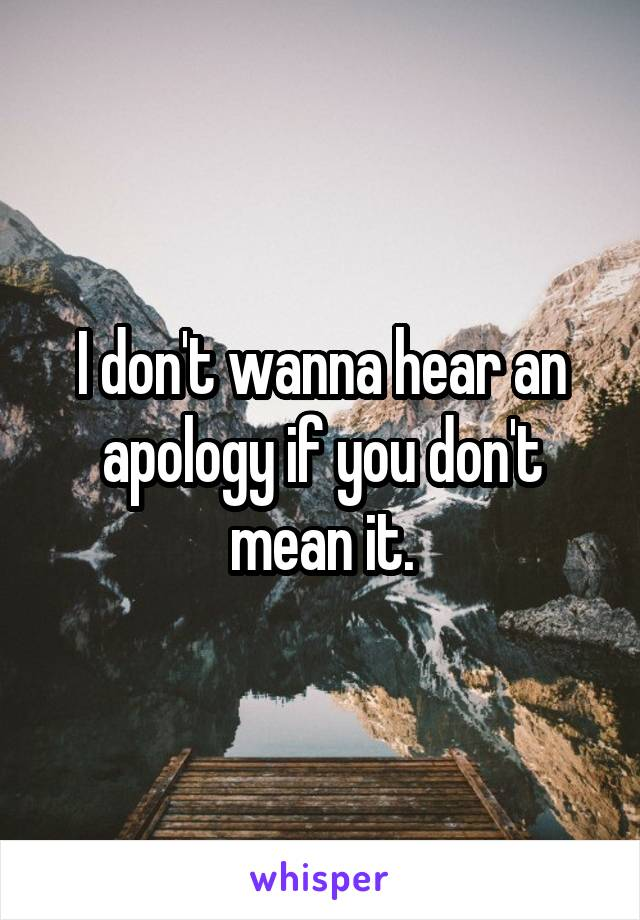 I don't wanna hear an apology if you don't mean it.