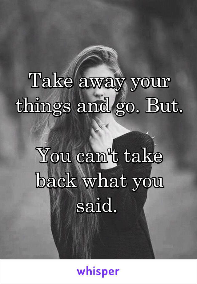 Take away your things and go. But.  You can't take back what you said.
