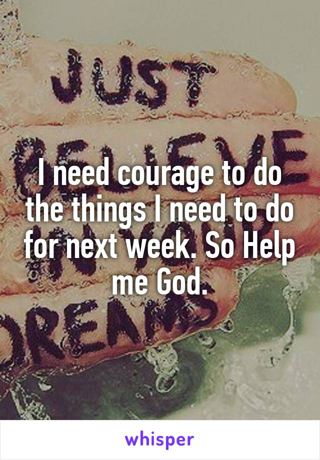 I need courage to do the things I need to do for next week. So Help me God.