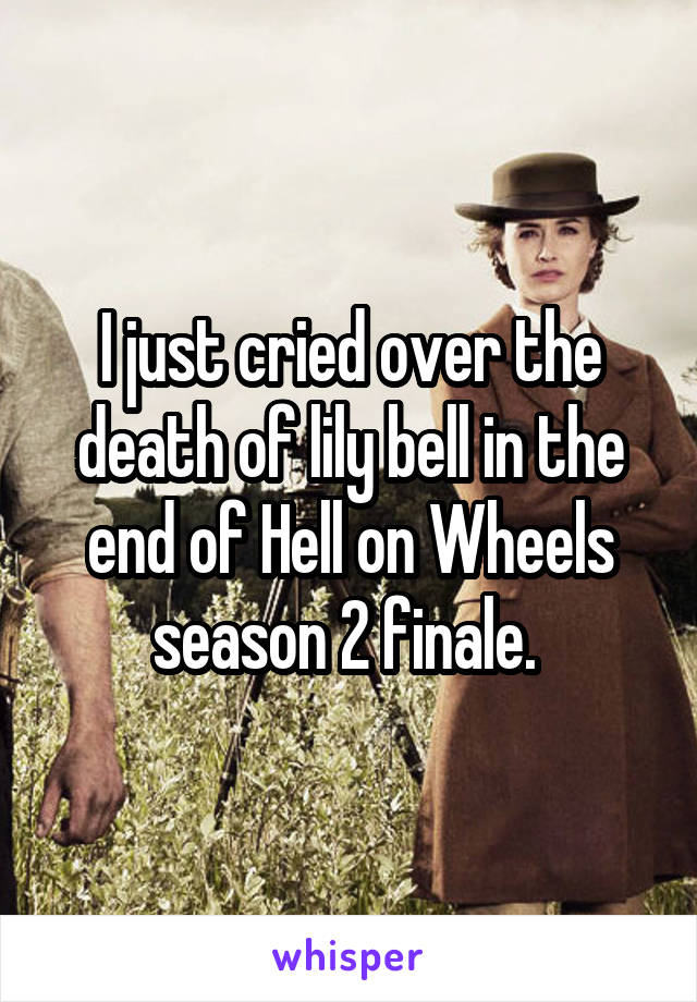 I just cried over the death of lily bell in the end of Hell on Wheels season 2 finale.