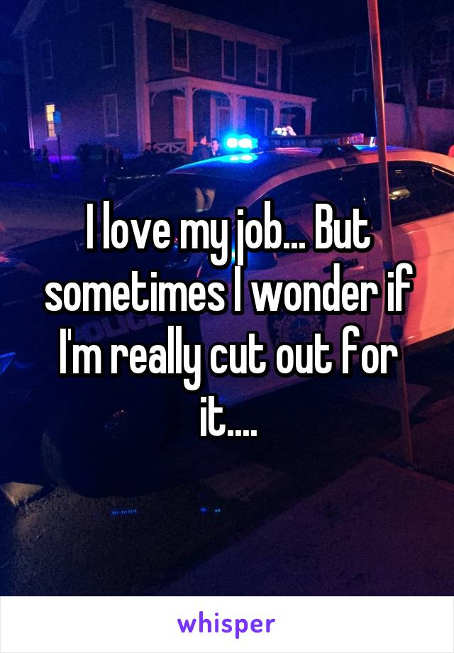 I love my job... But sometimes I wonder if I'm really cut out for it....