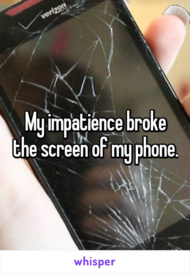 My impatience broke the screen of my phone.