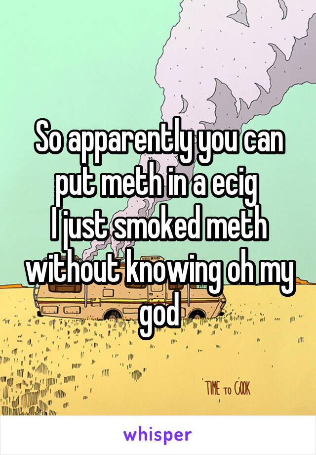 So apparently you can put meth in a ecig  I just smoked meth without knowing oh my god