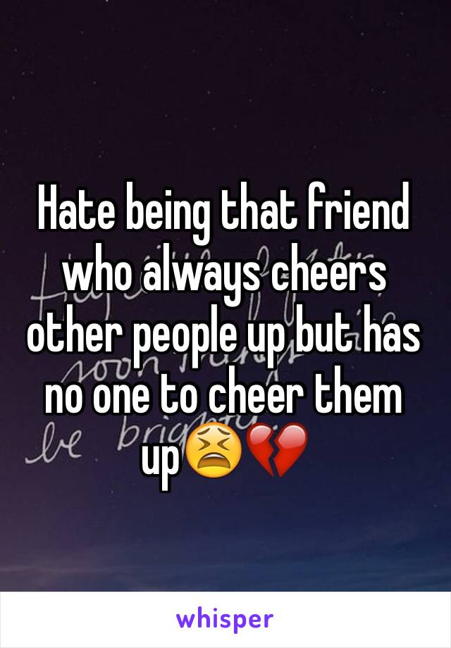 Hate being that friend who always cheers other people up but has no one to cheer them up😫💔