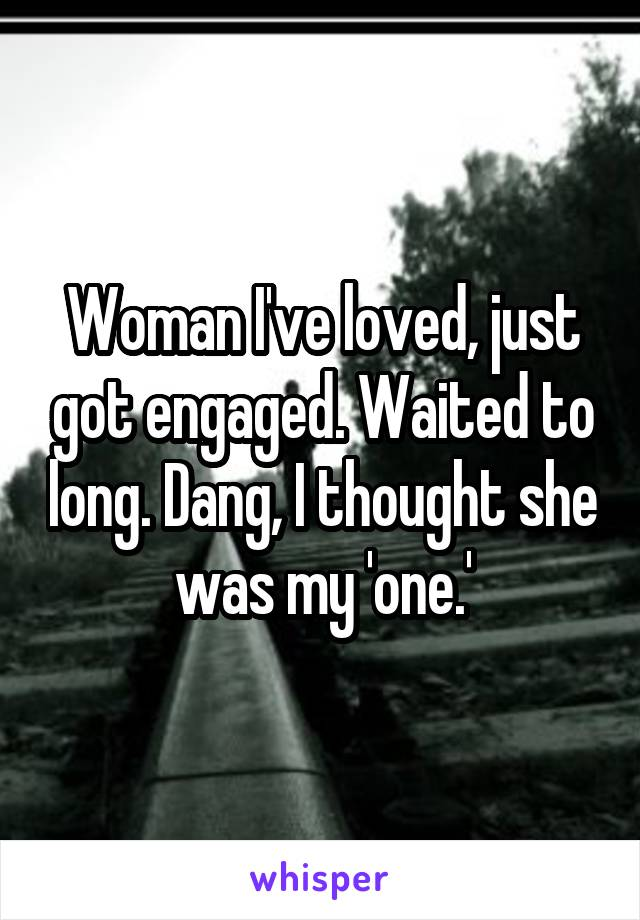 Woman I've loved, just got engaged. Waited to long. Dang, I thought she was my 'one.'