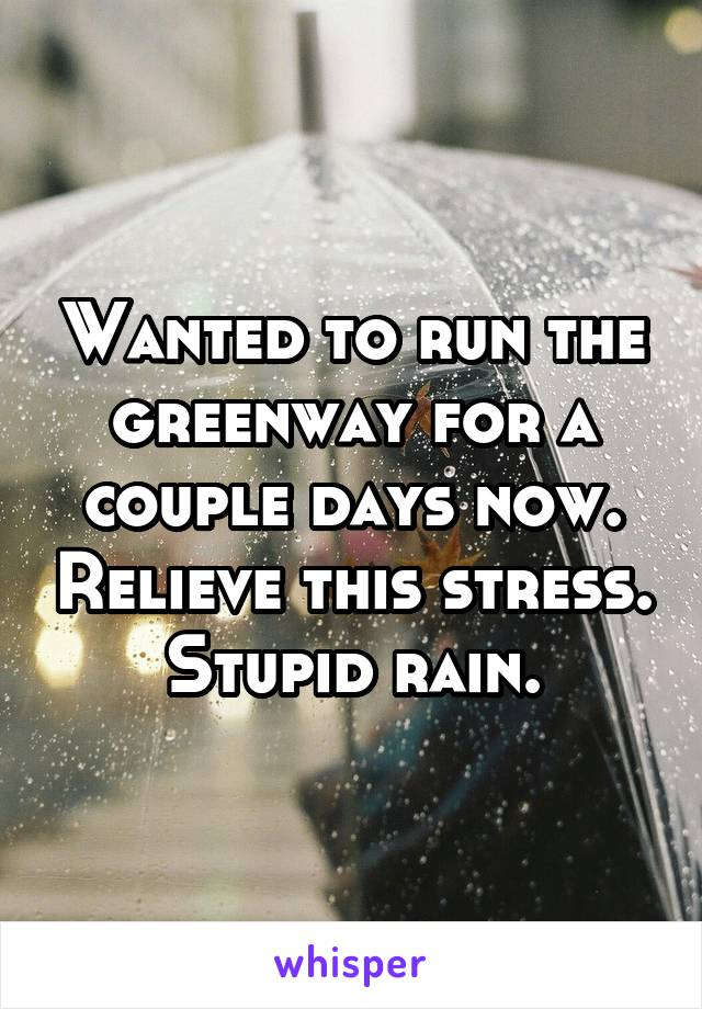 Wanted to run the greenway for a couple days now. Relieve this stress. Stupid rain.