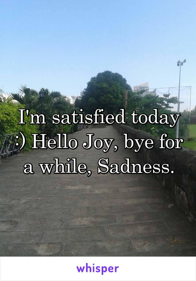 I'm satisfied today :) Hello Joy, bye for a while, Sadness.