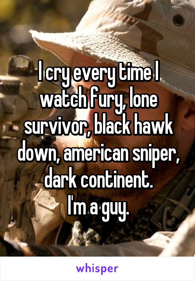 I cry every time I watch fury, lone survivor, black hawk down, american sniper, dark continent. I'm a guy.
