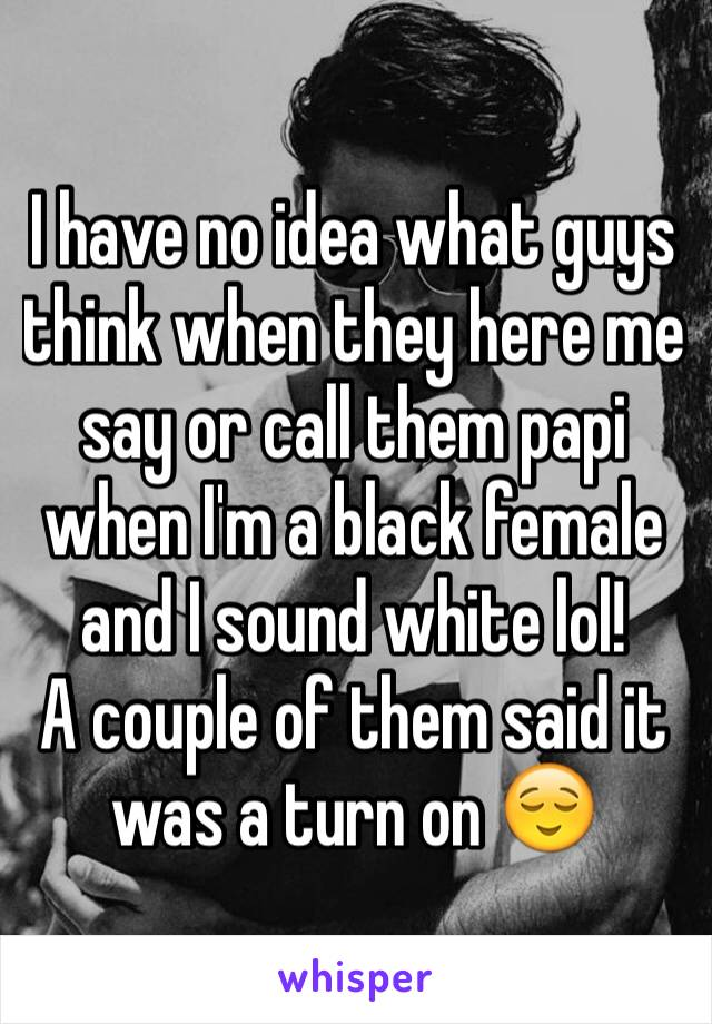 I have no idea what guys think when they here me say or call them papi when I'm a black female and I sound white lol! A couple of them said it was a turn on 😌